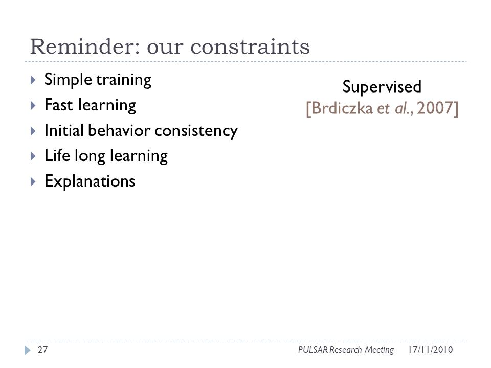 Reminder: our constraints Simple training Fast learning Initial behavior consistency Life long learning Explanations 27PULSAR Research Meeting Supervised [Brdiczka et al., 2007] 17/11/2010