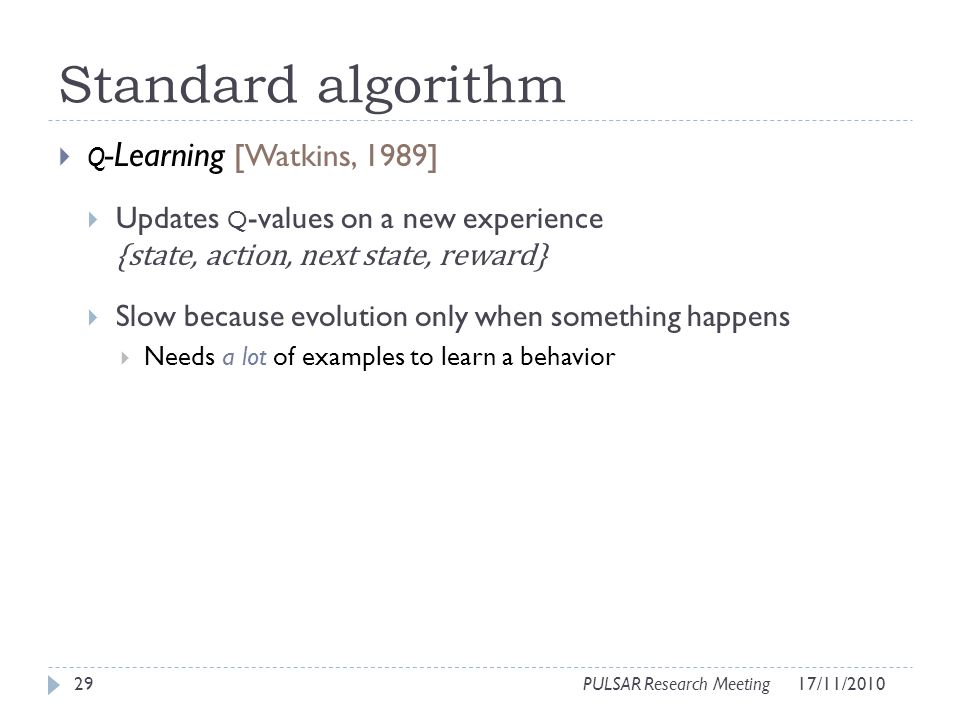 Standard algorithm Q -Learning [Watkins, 1989] Updates Q -values on a new experience {state, action, next state, reward} Slow because evolution only when something happens Needs a lot of examples to learn a behavior 29PULSAR Research Meeting17/11/2010