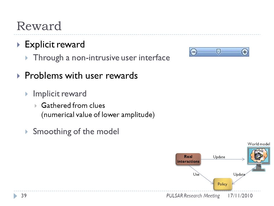 Reward Explicit reward Through a non-intrusive user interface Problems with user rewards Implicit reward Gathered from clues (numerical value of lower amplitude) Smoothing of the model 39PULSAR Research Meeting World model Real interactions Use Update Policy 17/11/2010