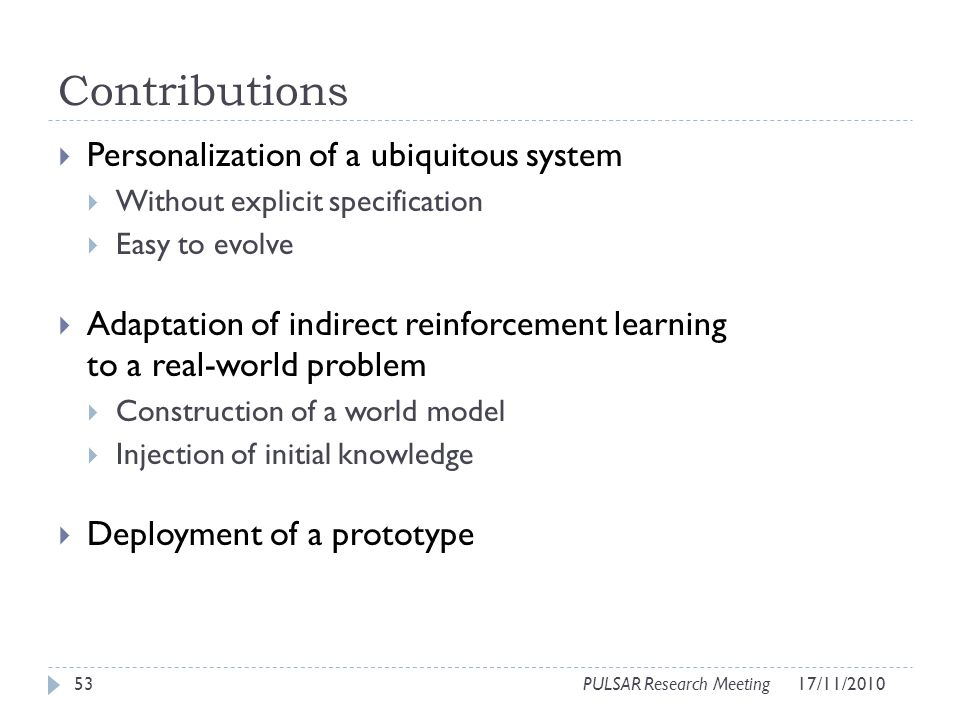 Contributions Personalization of a ubiquitous system Without explicit specification Easy to evolve Adaptation of indirect reinforcement learning to a real-world problem Construction of a world model Injection of initial knowledge Deployment of a prototype 53PULSAR Research Meeting17/11/2010