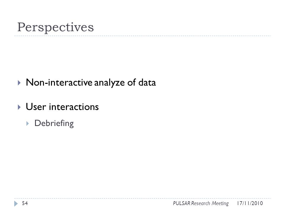Perspectives Non-interactive analyze of data User interactions Debriefing 54PULSAR Research Meeting17/11/2010