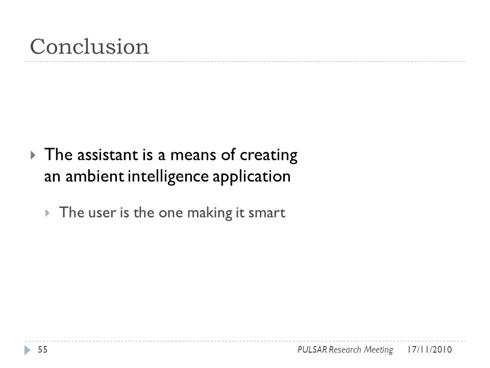 Conclusion The assistant is a means of creating an ambient intelligence application The user is the one making it smart 55PULSAR Research Meeting17/11