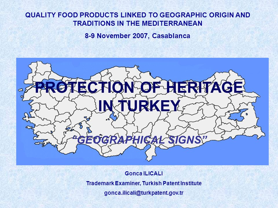 QUALITY FOOD PRODUCTS LINKED TO GEOGRAPHIC ORIGIN AND TRADITIONS IN THE MEDITERRANEAN 8-9 November 2007, Casablanca Gonca ILICALI Trademark Examiner, Turkish Patent Institute gonca.ilicali@turkpatent.gov.tr PROTECTION OF HERITAGE IN TURKEY GEOGRAPHICAL SIGNS