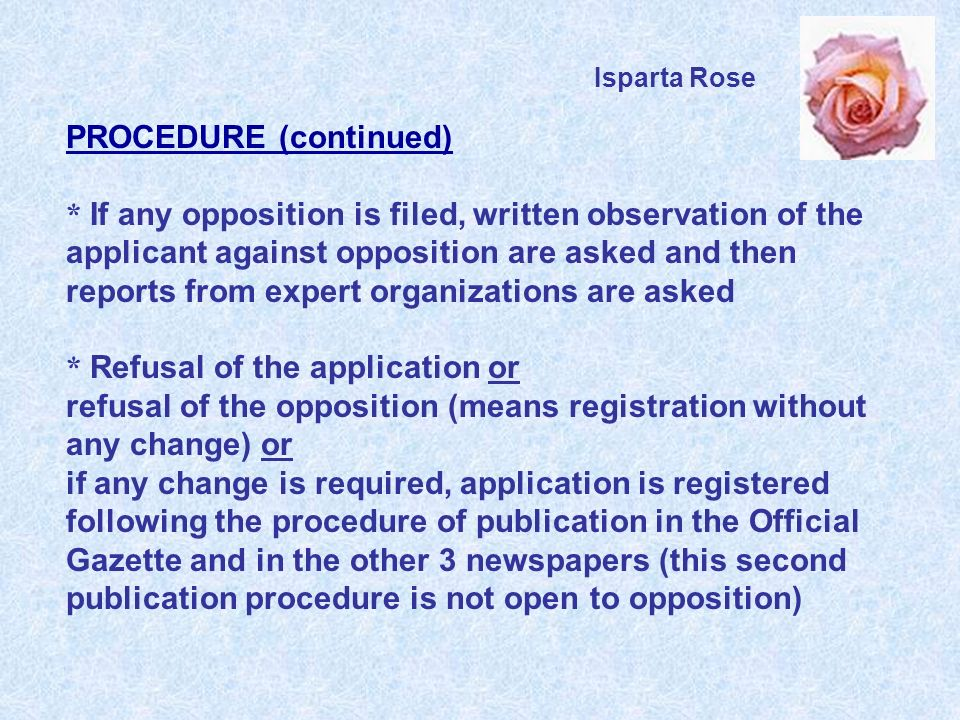 PROCEDURE (continued) * If any opposition is filed, written observation of the applicant against opposition are asked and then reports from expert organizations are asked * Refusal of the application or refusal of the opposition (means registration without any change) or if any change is required, application is registered following the procedure of publication in the Official Gazette and in the other 3 newspapers (this second publication procedure is not open to opposition) Isparta Rose