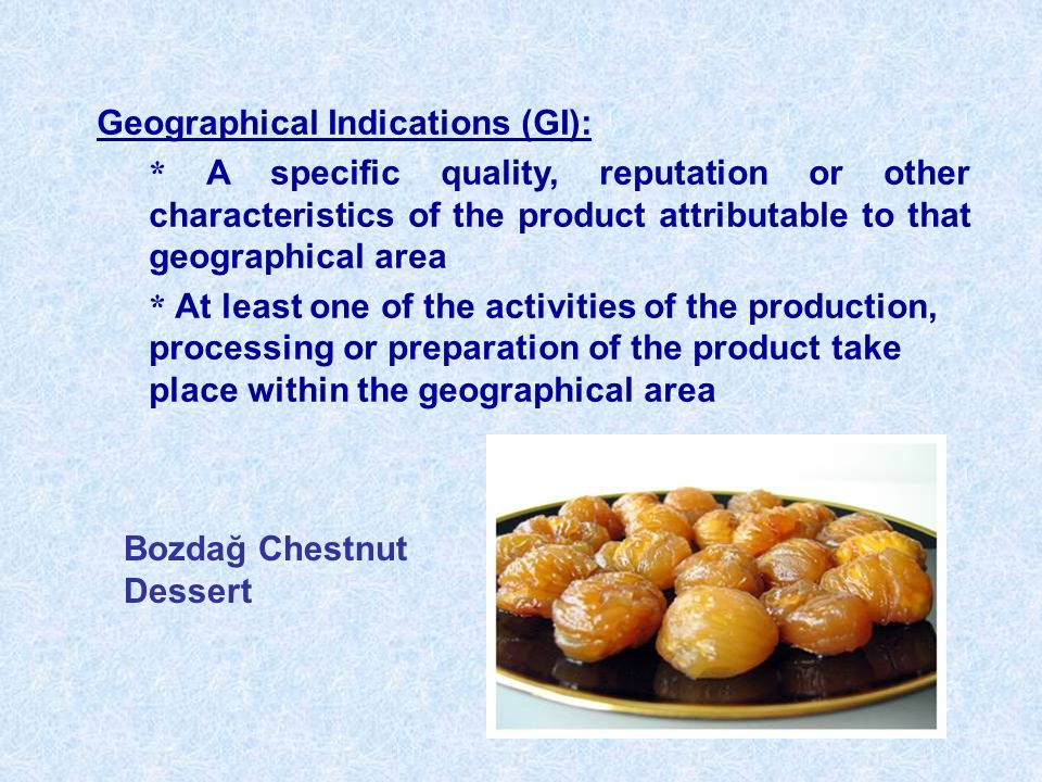 Geographical Indications (GI): * A specific quality, reputation or other characteristics of the product attributable to that geographical area * At least one of the activities of the production, processing or preparation of the product take place within the geographical area Bozdağ Chestnut Dessert
