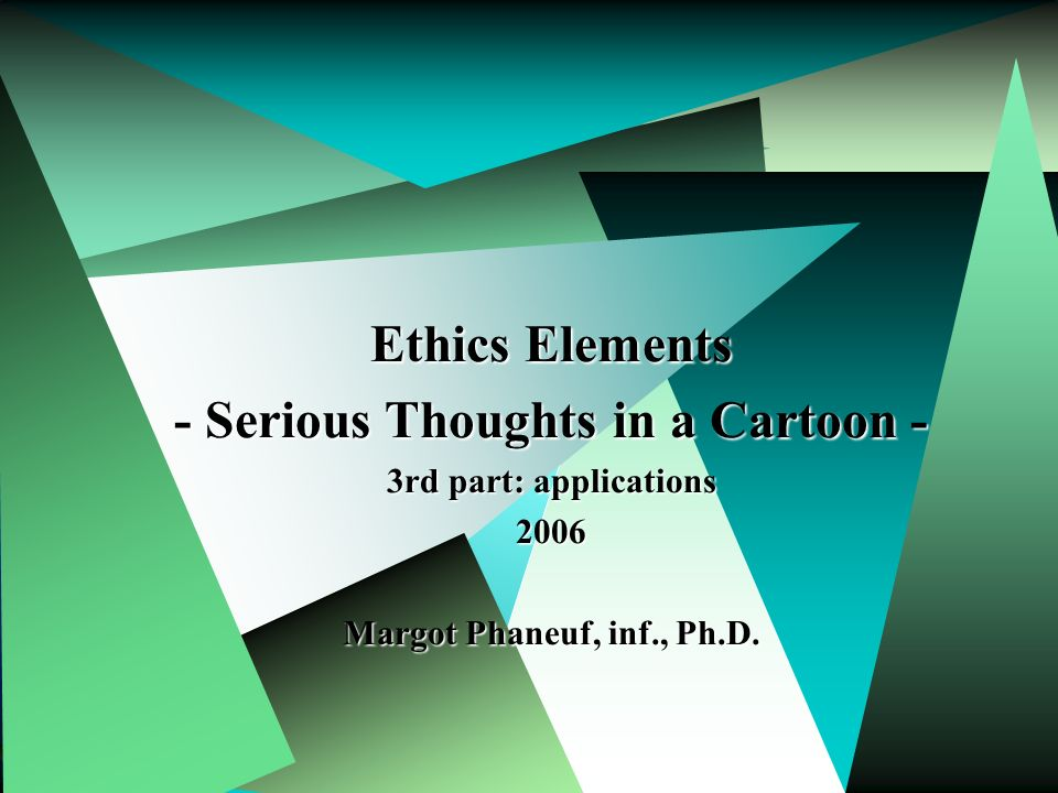 Margot Phaneuf Inf. PhD.1 Ethics Elements - Serious Thoughts in a Cartoon - 3rd part: applications 2006 Margot Phaneuf, inf., Ph.D.