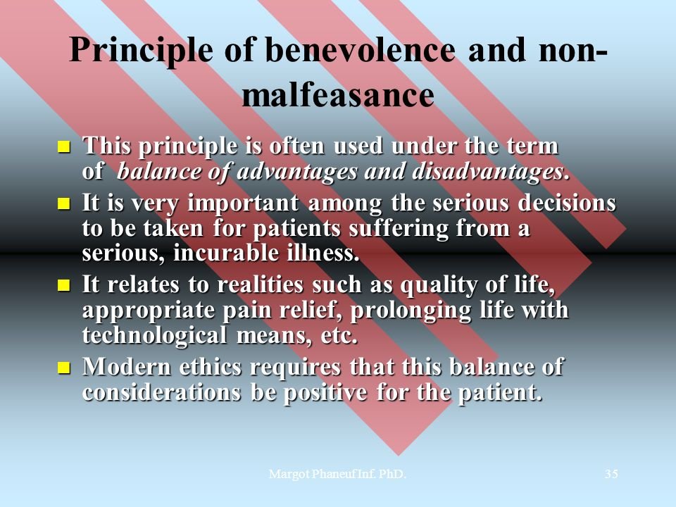 Margot Phaneuf Inf. PhD.35 Principle of benevolence and non- malfeasance This principle is often used under the term of balance of advantages and disa