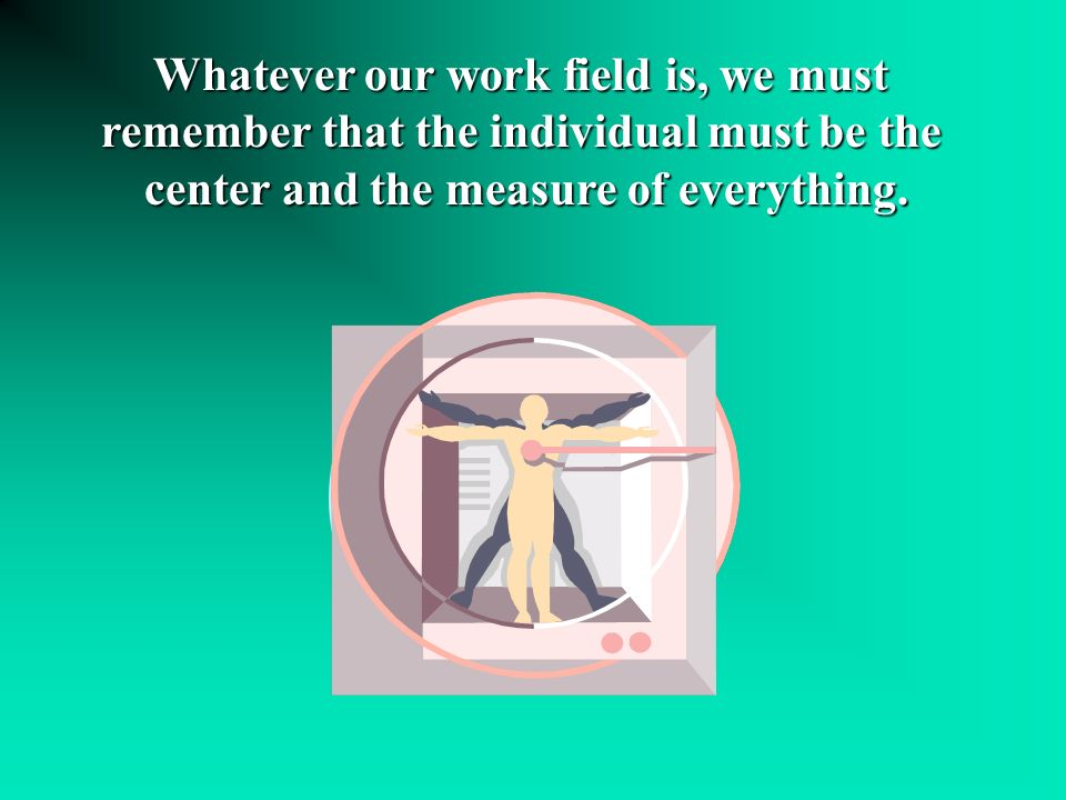 La personne Whatever our work field is, we must remember that the individual must be the center and the measure of everything.
