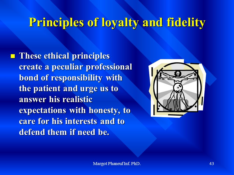 Margot Phaneuf Inf. PhD.43 Principles of loyalty and fidelity These ethical principles create a peculiar professional bond of responsibility with the