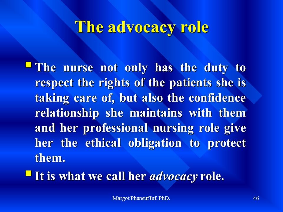 Margot Phaneuf Inf. PhD.46 The advocacy role The nurse not only has the duty to respect the rights of the patients she is taking care of, but also the