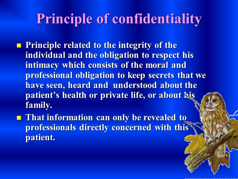 Principle of confidentiality Principle related to the integrity of the individual and the obligation to respect his intimacy which consists of the mor