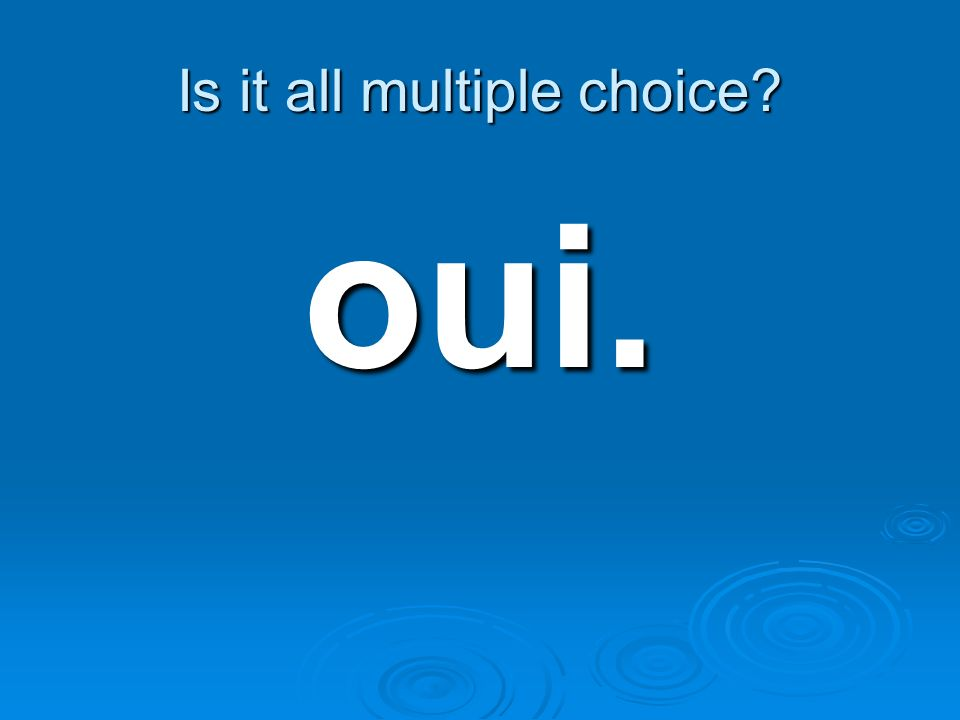 Is it all multiple choice? oui.