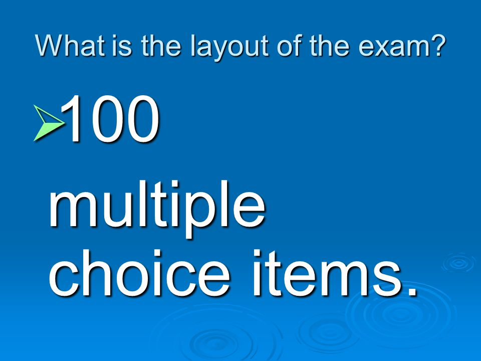 What is the layout of the exam? 100 100 multiple choice items. multiple choice items.
