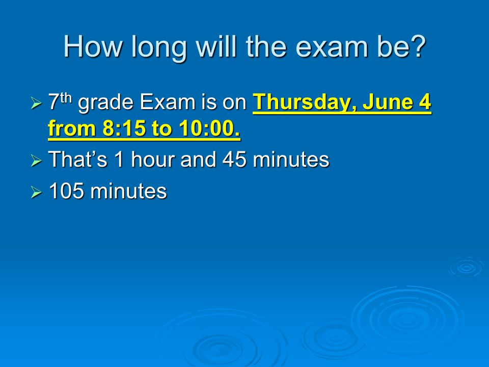 How long will the exam be? 7 th 7 th grade Exam is on Thursday, June 4 from 8:15 to 10:00. Thats Thats 1 hour and 45 minutes 105 105 minutes