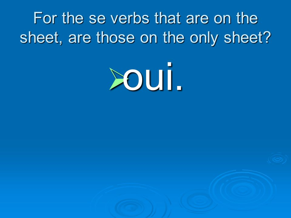 For the se verbs that are on the sheet, are those on the only sheet? oui. oui.