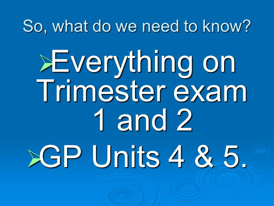So, what do we need to know? Everything Everything on Trimester exam 1 and 2 GP GP Units 4 & 5.
