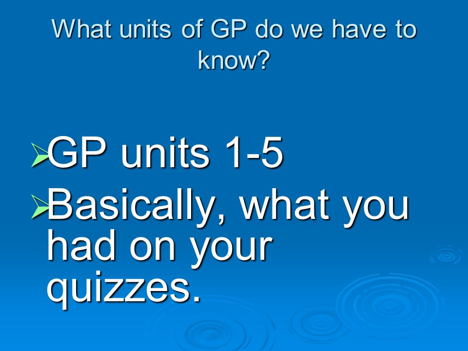 What units of GP do we have to know? GP GP units 1-5 Basically, Basically, what you had on your quizzes.