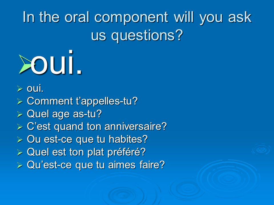 In the oral component will you ask us questions? oui. oui. Comment Comment tappelles-tu? Quel Quel age as-tu? Cest Cest quand ton anniversaire? Ou Ou