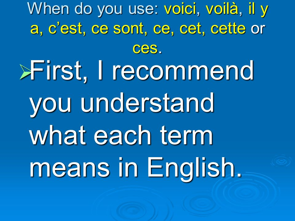 When do you use: voici, voilà, il y a, cest, ce sont, ce, cet, cette or ces. First, First, I recommend you understand what each term means in English.