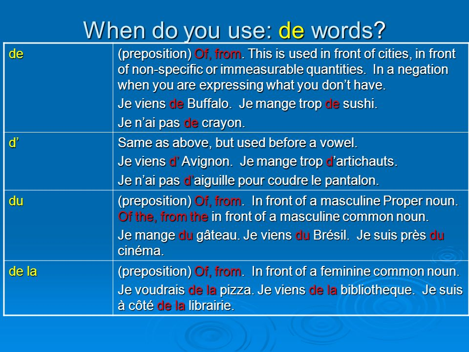 When do you use: de words? de (preposition) Of, from. This is used in front of cities, in front of non-specific or immeasurable quantities. In a negat