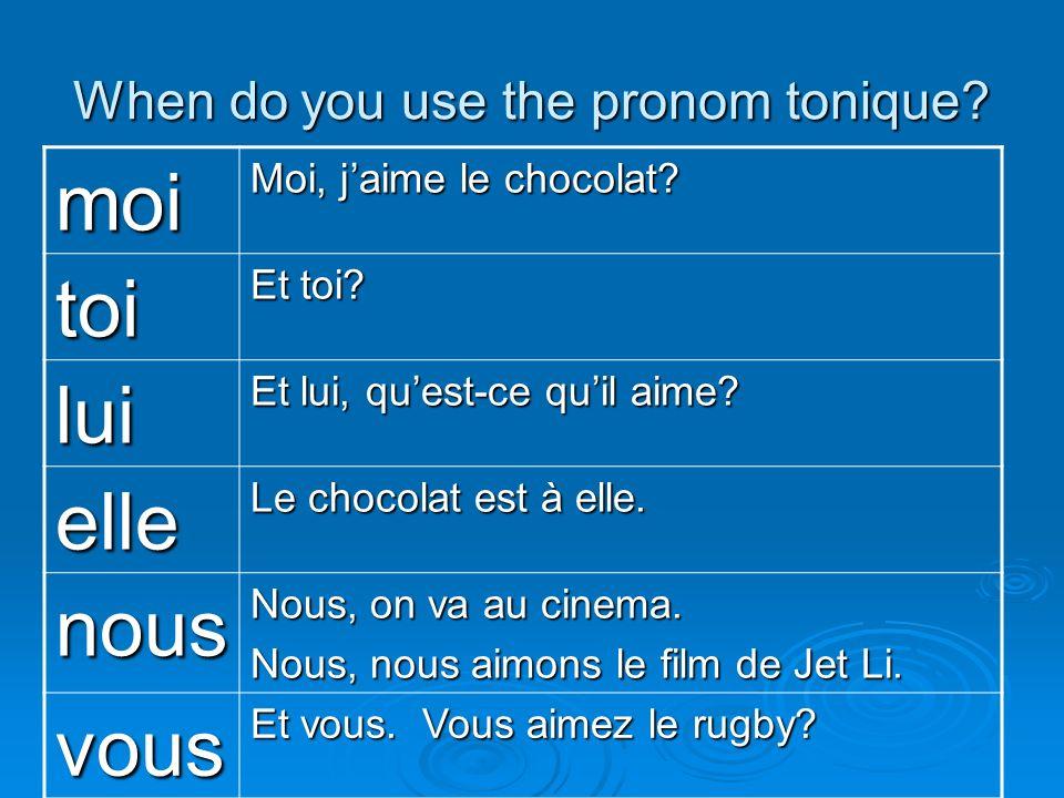 When do you use the pronom tonique? moi Moi, jaime le chocolat? toi Et toi? lui Et lui, quest-ce quil aime? elle Le chocolat est à elle. nous Nous, on