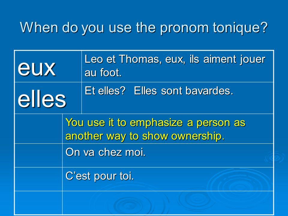 When do you use the pronom tonique? eux Leo et Thomas, eux, ils aiment jouer au foot. elles Et elles? Elles sont bavardes. You use it to emphasize a p