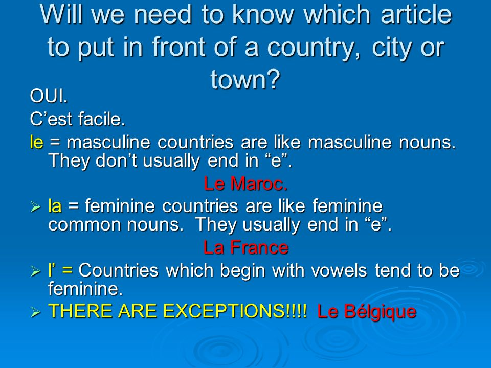 Will we need to know which article to put in front of a country, city or town? OUI. Cest facile. le le = masculine countries are like masculine nouns.
