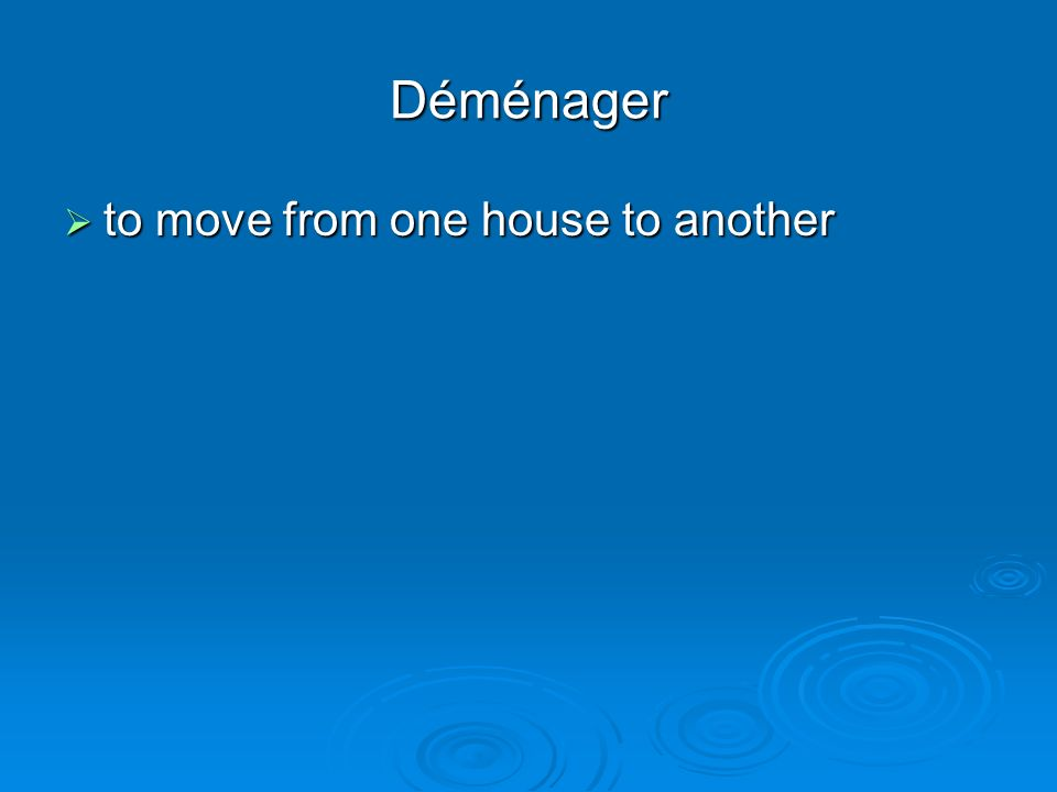 Déménager to move from one house to another to move from one house to another