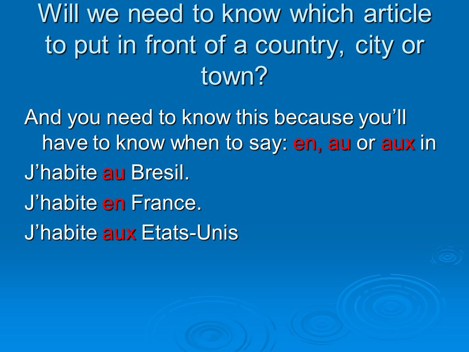 Will we need to know which article to put in front of a country, city or town? And you need to know this because youll have to know when to say: say: