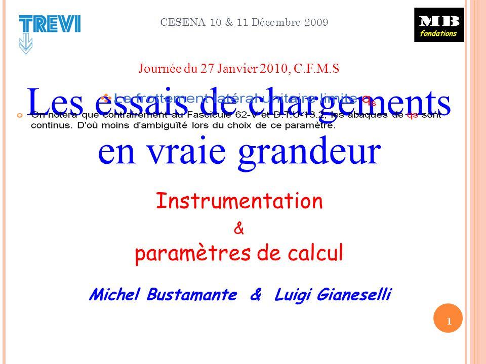 CESENA 10 & 11 Décembre 2009 1 Journée du 27 Janvier 2010, C.F.M.S Les essais de chargements en vraie grandeur Instrumentation & paramètres de calcul Michel Bustamante & Luigi Gianeselli