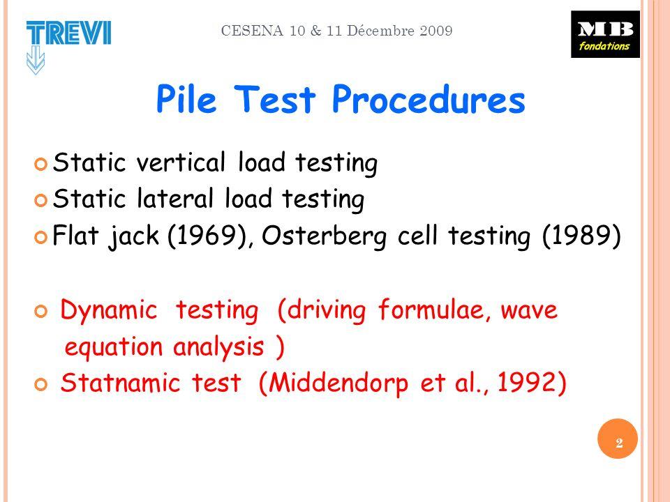 CESENA 10 & 11 Décembre 2009 2 Pile Test Procedures Static vertical load testing Static lateral load testing Flat jack (1969), Osterberg cell testing (1989) Dynamic testing (driving formulae, wave equation analysis ) Statnamic test (Middendorp et al., 1992)