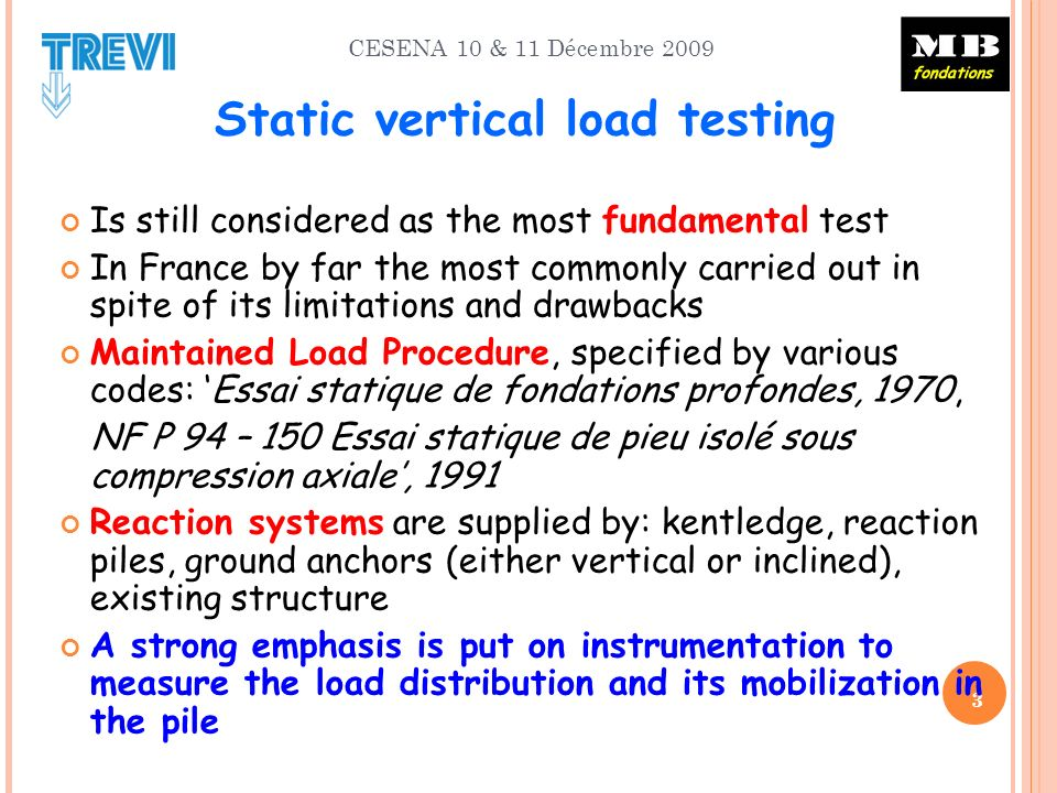 CESENA 10 & 11 Décembre 2009 3 Static vertical load testing Is still considered as the most fundamental test In France by far the most commonly carried out in spite of its limitations and drawbacks Maintained Load Procedure, specified by various codes: Essai statique de fondations profondes, 1970, NF P 94 – 150 Essai statique de pieu isolé sous compression axiale, 1991 Reaction systems are supplied by: kentledge, reaction piles, ground anchors (either vertical or inclined), existing structure A strong emphasis is put on instrumentation to measure the load distribution and its mobilization in the pile
