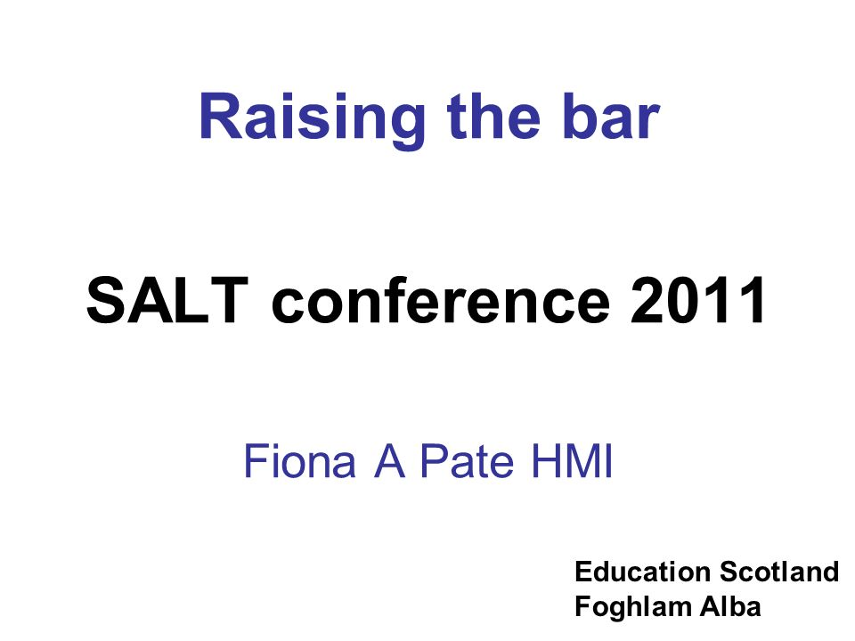 Education Scotland Foghlam Alba Raising the bar SALT conference 2011 Fiona A Pate HMI