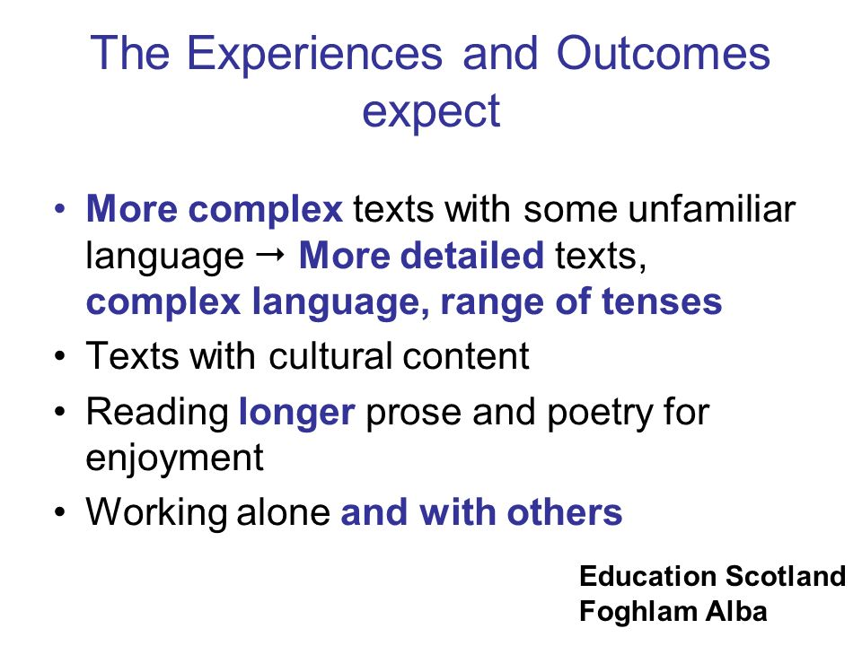 Education Scotland Foghlam Alba The Experiences and Outcomes expect More complex texts with some unfamiliar language More detailed texts, complex lang