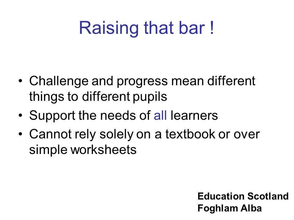 Education Scotland Foghlam Alba Raising that bar ! Challenge and progress mean different things to different pupils Support the needs of all learners