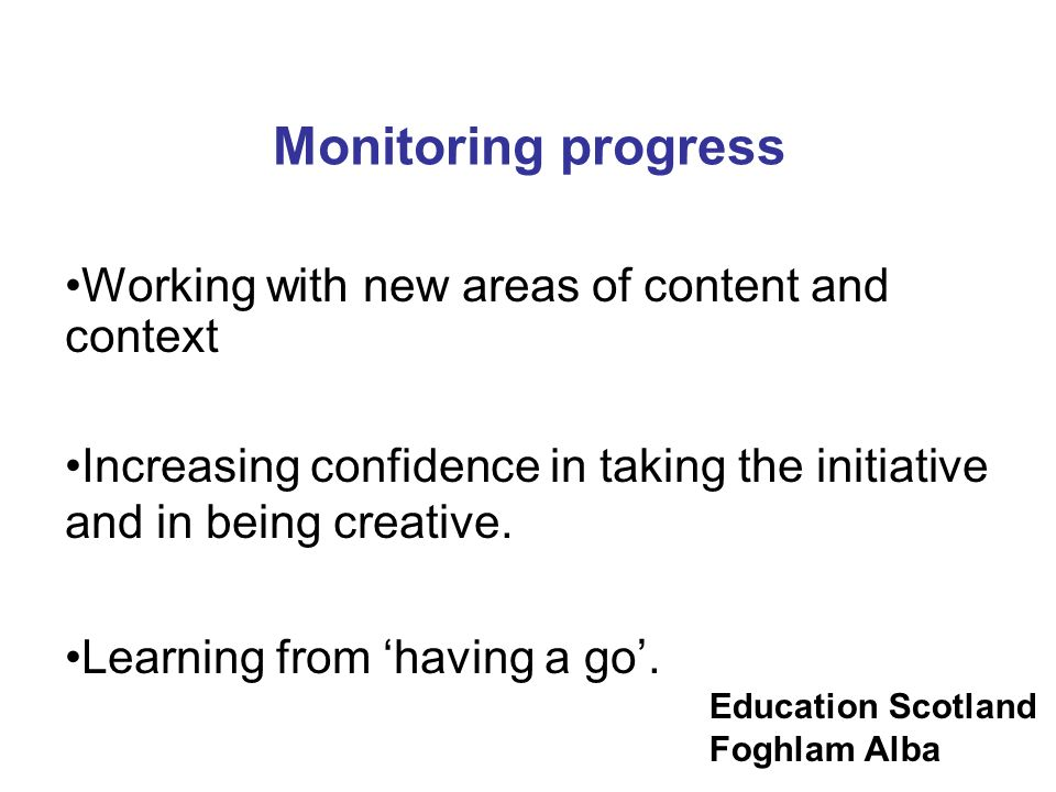 Education Scotland Foghlam Alba Monitoring progress Working with new areas of content and context Increasing confidence in taking the initiative and i