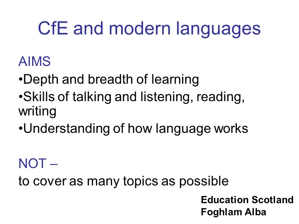 Education Scotland Foghlam Alba CfE and modern languages AIMS Depth and breadth of learning Skills of talking and listening, reading, writing Understa