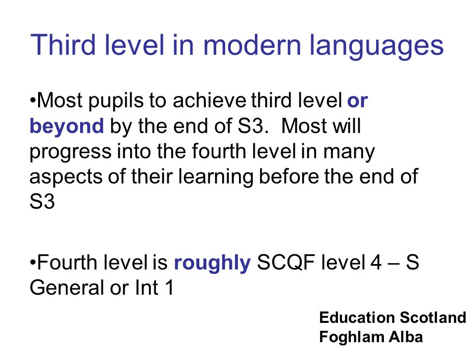 Education Scotland Foghlam Alba Third level in modern languages Most pupils to achieve third level or beyond by the end of S3. Most will progress into
