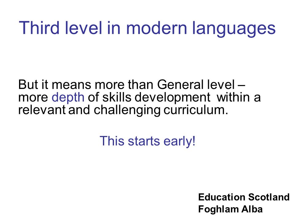 Education Scotland Foghlam Alba Third level in modern languages But it means more than General level – more depth of skills development within a relev