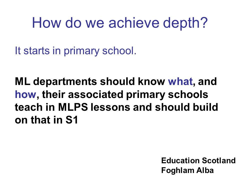 Education Scotland Foghlam Alba How do we achieve depth? It starts in primary school. ML departments should know what, and how, their associated prima