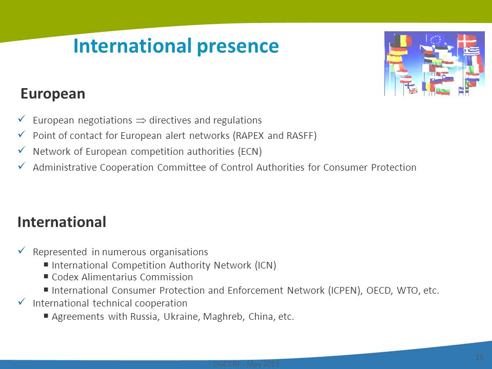 DGCCRF - May 2013 15 International presence European European negotiations directives and regulations Point of contact for European alert networks (RA