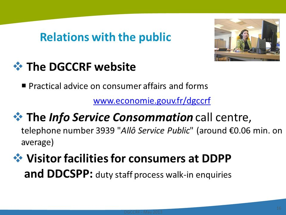 DGCCRF - May 2013 16 Relations with the public The DGCCRF website Practical advice on consumer affairs and forms www.economie.gouv.fr/dgccrf The Info