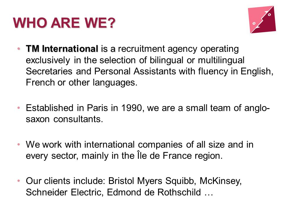 WHO ARE WE? TM International is aTM International is a recruitment agency operating exclusively in the selection of bilingual or multilingual Secretar