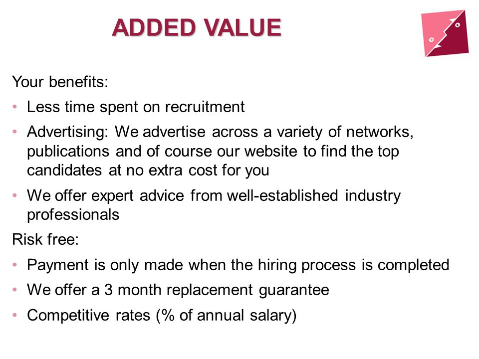 ADDED VALUE Your benefits: Less time spent on recruitment Advertising: We advertise across a variety of networks, publications and of course our website to find the top candidates at no extra cost for you We offer expert advice from well-established industry professionals Risk free: Payment is only made when the hiring process is completed We offer a 3 month replacement guarantee Competitive rates (% of annual salary)