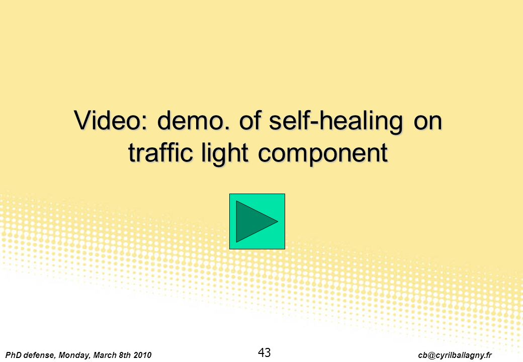 PhD defense, Monday, March 8th 2010 cb@cyrilballagny.fr 43 Video: demo. of self-healing on traffic light component