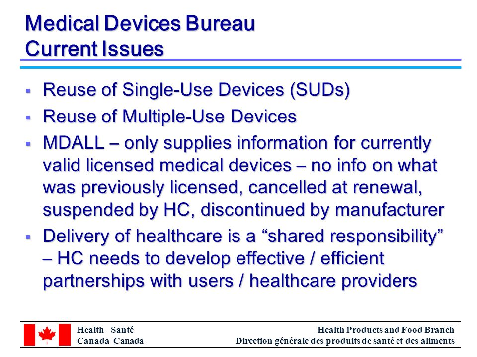Health Santé Canada Health Products and Food Branch Direction générale des produits de santé et des aliments Medical Devices Bureau Current Issues Reuse of Single-Use Devices (SUDs) Reuse of Single-Use Devices (SUDs) Reuse of Multiple-Use Devices Reuse of Multiple-Use Devices MDALL – only supplies information for currently valid licensed medical devices – no info on what was previously licensed, cancelled at renewal, suspended by HC, discontinued by manufacturer MDALL – only supplies information for currently valid licensed medical devices – no info on what was previously licensed, cancelled at renewal, suspended by HC, discontinued by manufacturer Delivery of healthcare is a shared responsibility – HC needs to develop effective / efficient partnerships with users / healthcare providers Delivery of healthcare is a shared responsibility – HC needs to develop effective / efficient partnerships with users / healthcare providers