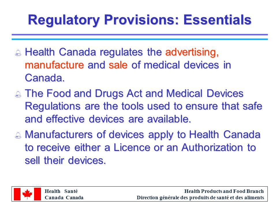 Health Santé Canada Health Products and Food Branch Direction générale des produits de santé et des aliments Regulatory Provisions: Essentials % Health Canada regulates the advertising, manufacture and sale of medical devices in Canada.