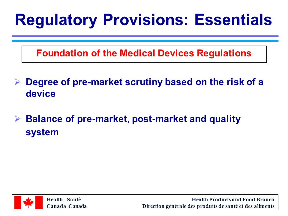 Health Santé Canada Health Products and Food Branch Direction générale des produits de santé et des aliments Regulatory Provisions: Essentials Foundation of the Medical Devices Regulations Degree of pre-market scrutiny based on the risk of a device Balance of pre-market, post-market and quality system Harmonize as much as much as possible with the regulatory approach of Canadas international trading partners