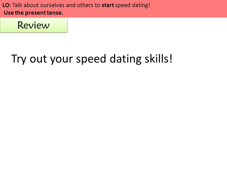 LO: Talk about ourselves and others to start speed dating! Use the present tense. Review Try out your speed dating skills!