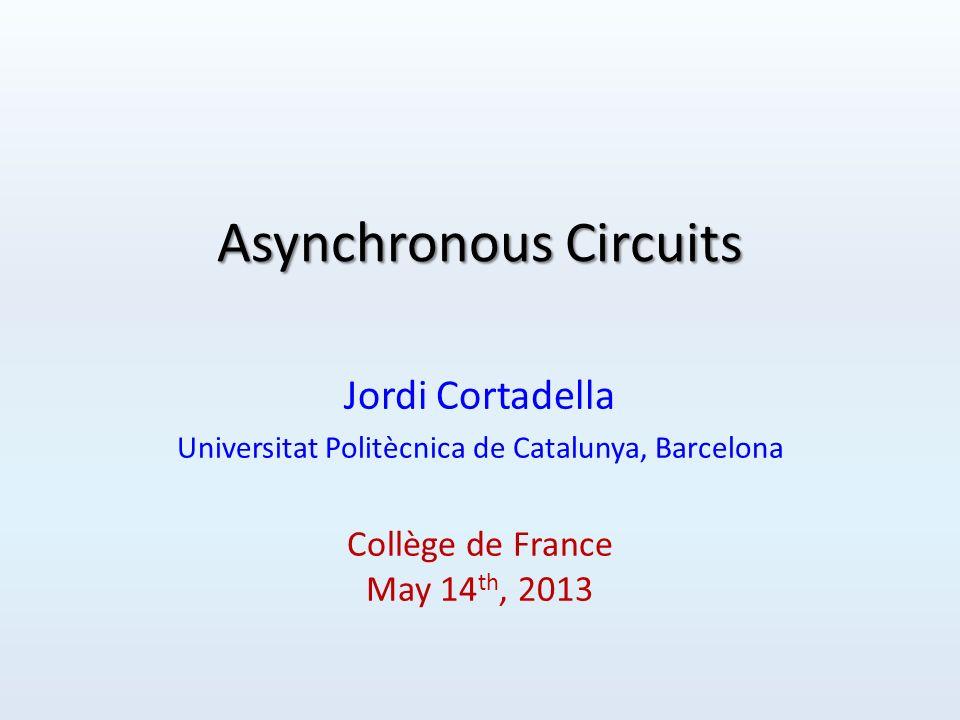Asynchronous Circuits Jordi Cortadella Universitat Politècnica de Catalunya, Barcelona Collège de France May 14 th, 2013